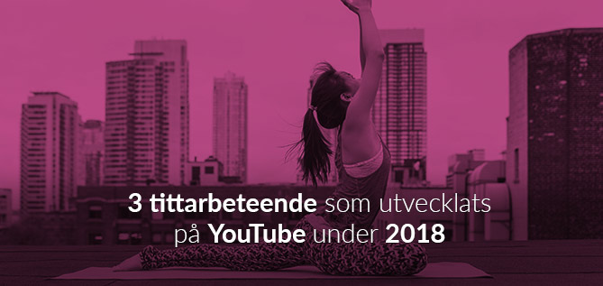 3 tittarbeteenden som utecklats på YouTube under 2018